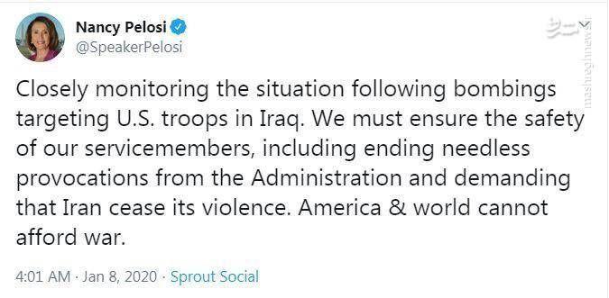 پلوسی رئیس مجلس نمایندگان آمریکا: در پی بمباران مواضع نیروهای آمریکایی در عراق، به دقت در حال رصد اوضاع هستم. باید از ایمنی نیروهای خود اطمینان یابیم، از جمله از طریق پایان دادن به تحریکآفرینیهای بیمورد دولت [آمریکا] و درخواست از ایران برای پایان دادن به خشونت. آمریکا و جهان تاب جنگ را ندارند